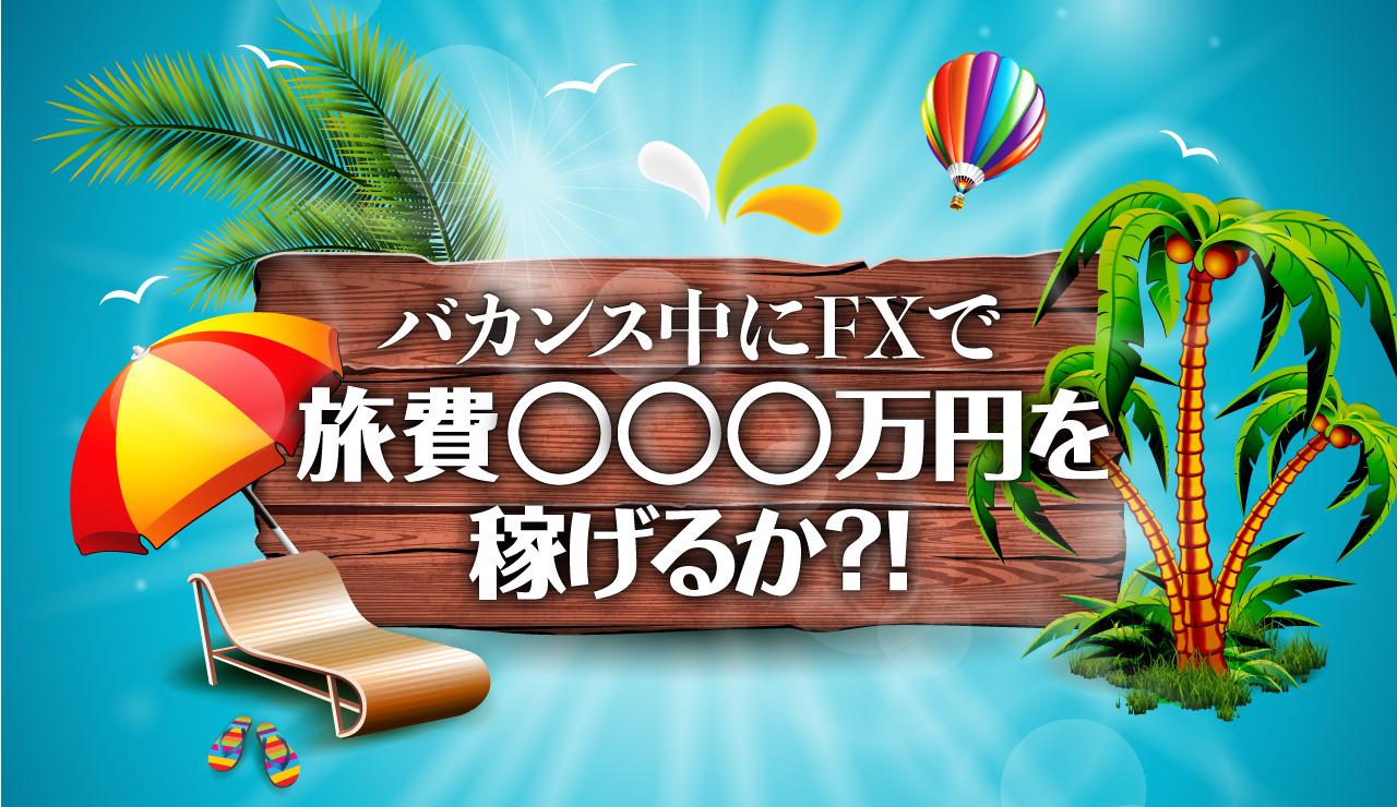 バカンス中に、FXで旅費◯◯◯万円を稼げるか