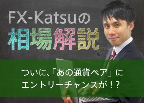 【FX-Katsuの相場解説】ついに、「あの通貨ペア」に エントリーチャンスが!?