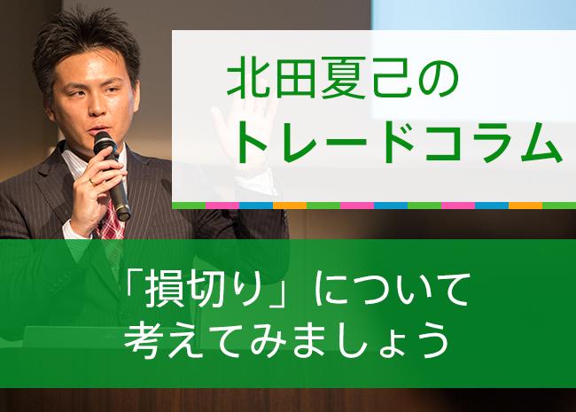 【北田夏己のトレードコラム】「損切り」について考えてみましょう