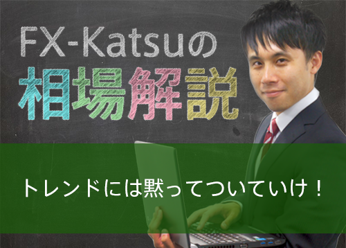 【FX-Katsuの相場解説】トレンドには黙ってついていけ!