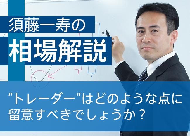 """【須藤一寿のトレードコラム】""""トレーダー""""はどのような点に留意すべきでしょうか?"""