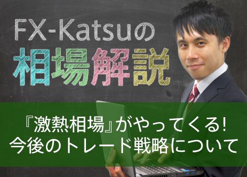 【FX-Katsuの相場解説】「激熱相場」がやってくる!今後のトレード戦略について