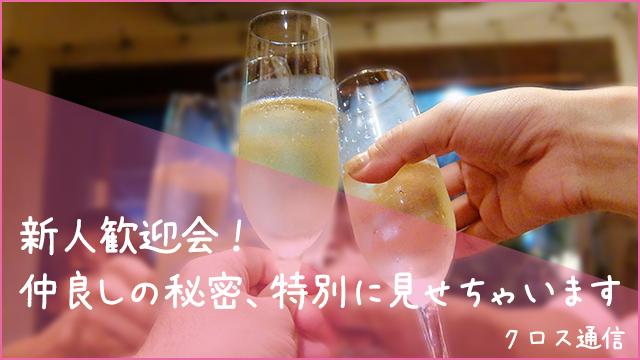 【特別レポート】新人歓迎会!仲良しの秘密、特別に見せちゃいます【クロス通信】