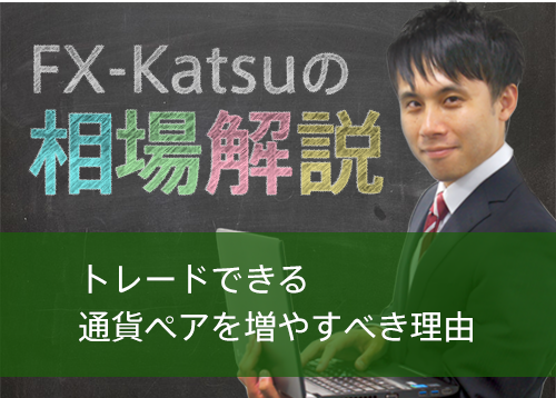 【FX-Katsuの相場解説】トレードできる通貨ペアを増やすべき理由
