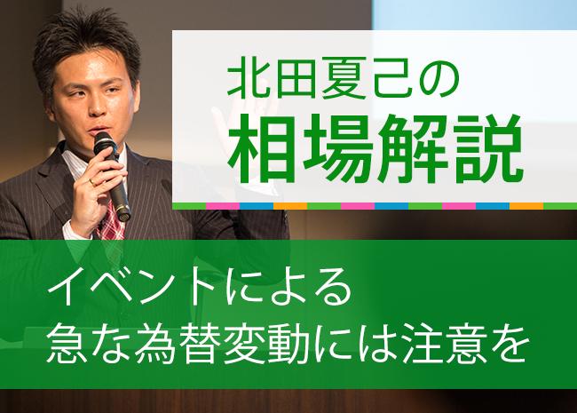 【北田夏己のトレードコラム】イベントによる急な為替変動には注意を