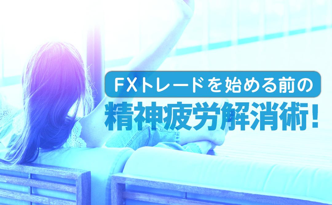 FXトレードを始める前の精神疲労解消術!