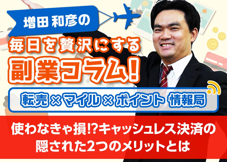 使わなきゃ損!?キャッシュレス決済の隠された2つのメリットとは│増田和彦の毎日を贅沢にする副業コラム!