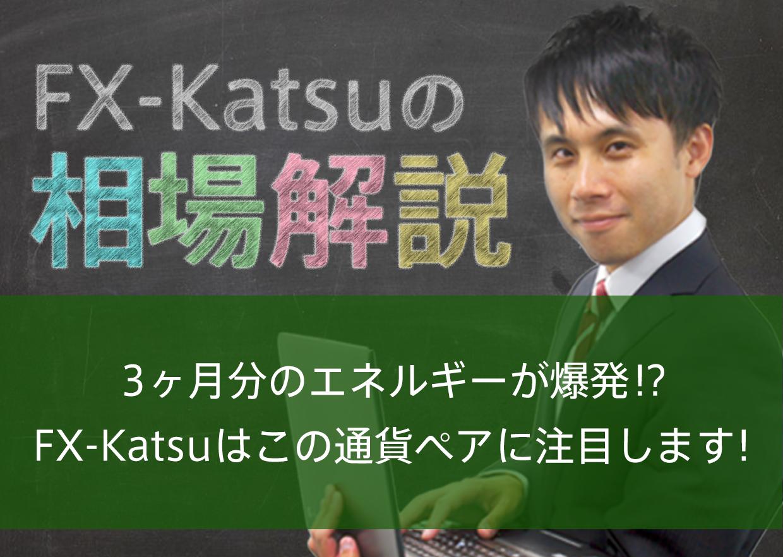 3ヶ月分のエネルギーが爆発!?FX-Katsuはこの通貨ペアに注目します!